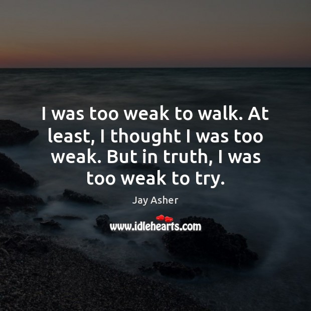 I was too weak to walk. At least, I thought I was Jay Asher Picture Quote