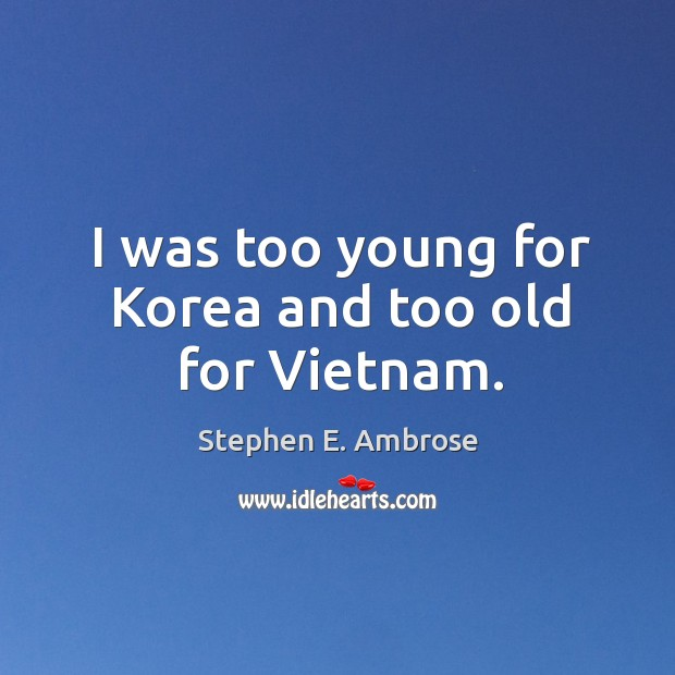 I was too young for korea and too old for vietnam. Stephen E. Ambrose Picture Quote
