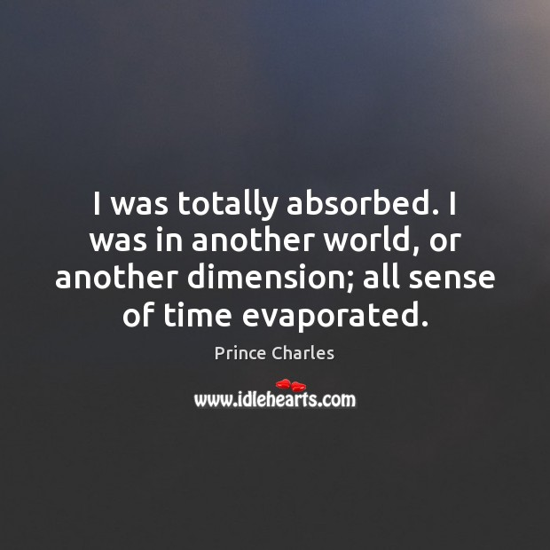 I was totally absorbed. I was in another world, or another dimension; Prince Charles Picture Quote