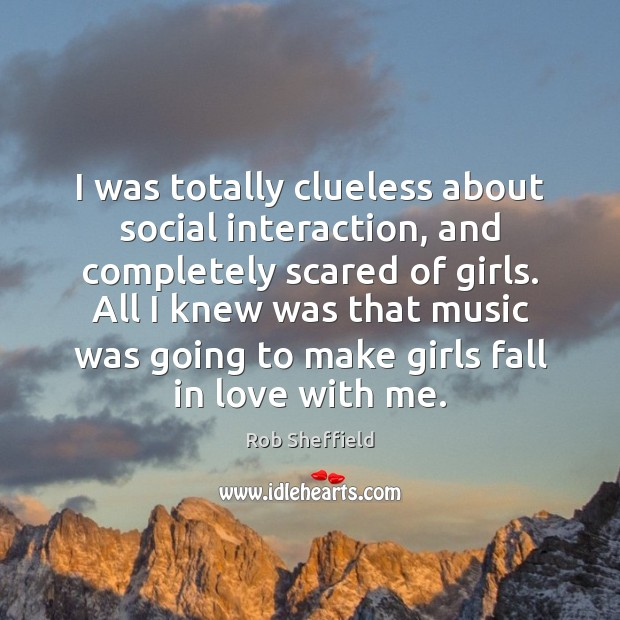 I was totally clueless about social interaction, and completely scared of girls. Rob Sheffield Picture Quote
