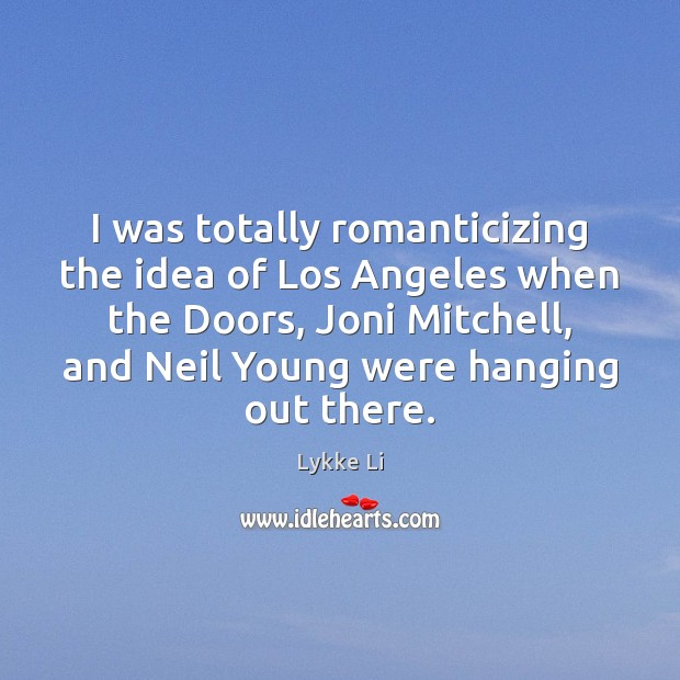 I was totally romanticizing the idea of Los Angeles when the Doors, Lykke Li Picture Quote