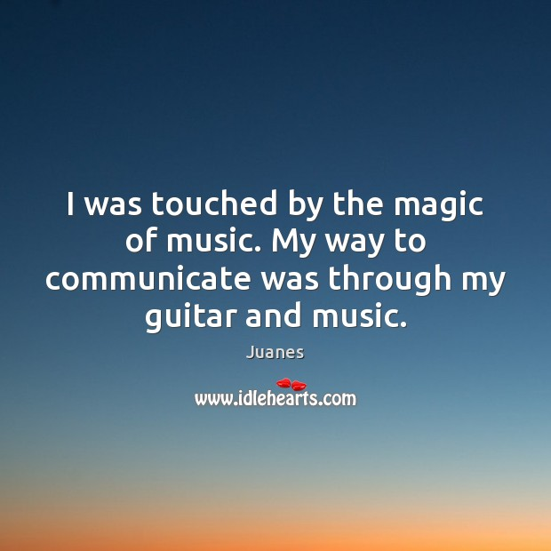 I was touched by the magic of music. My way to communicate Juanes Picture Quote