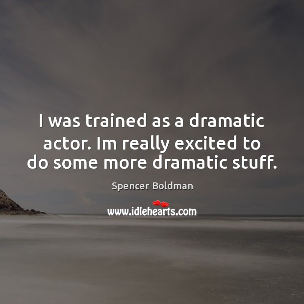 I was trained as a dramatic actor. Im really excited to do some more dramatic stuff. Image