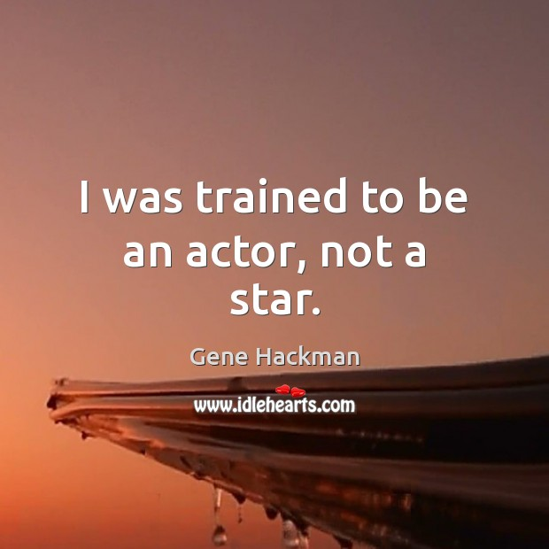 Gene Hackman Picture Quote image saying: I was trained to be an actor, not a star.