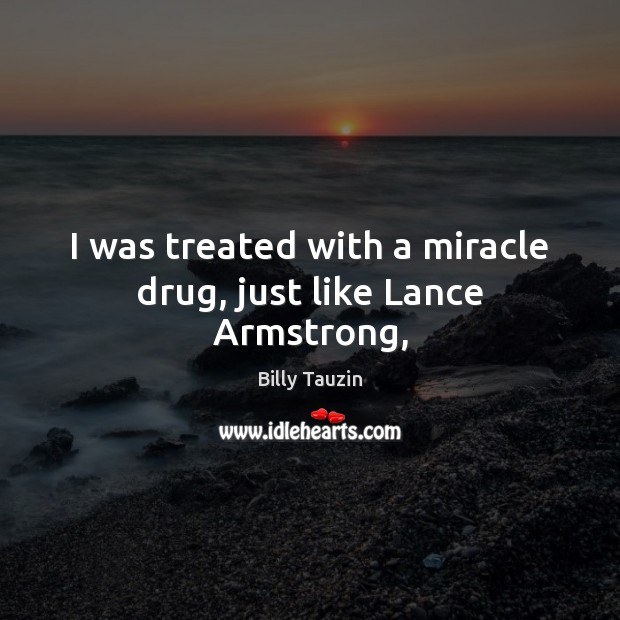 Image, I was treated with a miracle drug, just like Lance Armstrong,