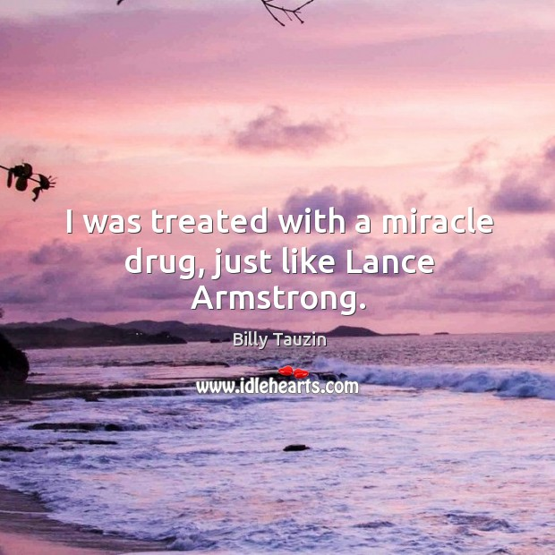 Image, I was treated with a miracle drug, just like lance armstrong.