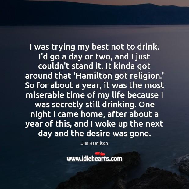 I was trying my best not to drink. I'd go a day Jim Hamilton Picture Quote