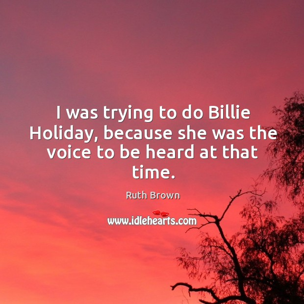I was trying to do billie holiday, because she was the voice to be heard at that time. Ruth Brown Picture Quote