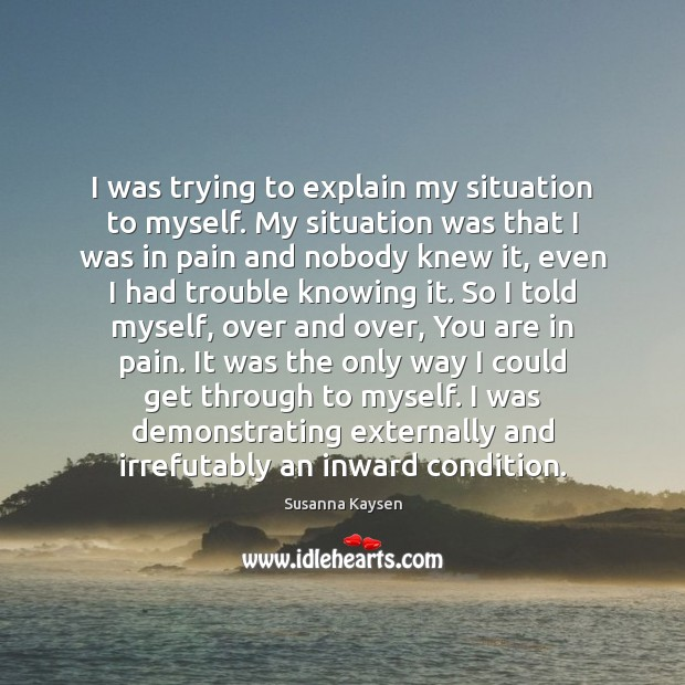 I was trying to explain my situation to myself. My situation was Susanna Kaysen Picture Quote