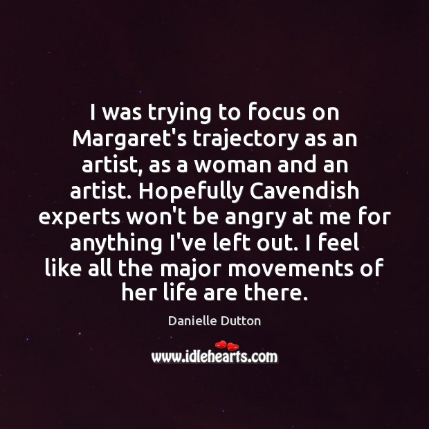 I was trying to focus on Margaret's trajectory as an artist, as Danielle Dutton Picture Quote
