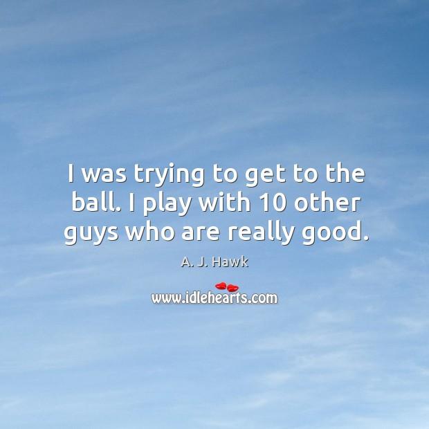 I was trying to get to the ball. I play with 10 other guys who are really good. Image