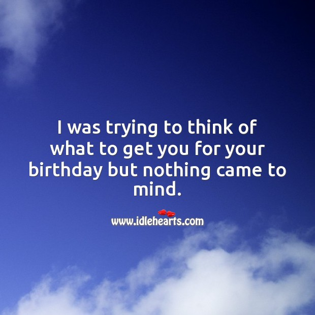 I was trying to think of what to get you for your birthday but nothing came to mind. Funny Birthday Messages Image
