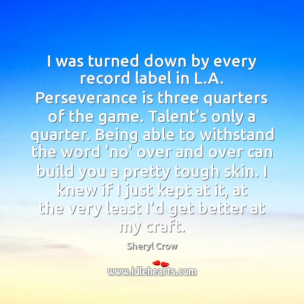 I was turned down by every record label in L.A. Perseverance Sheryl Crow Picture Quote