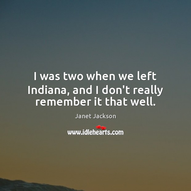 Image, I was two when we left Indiana, and I don't really remember it that well.