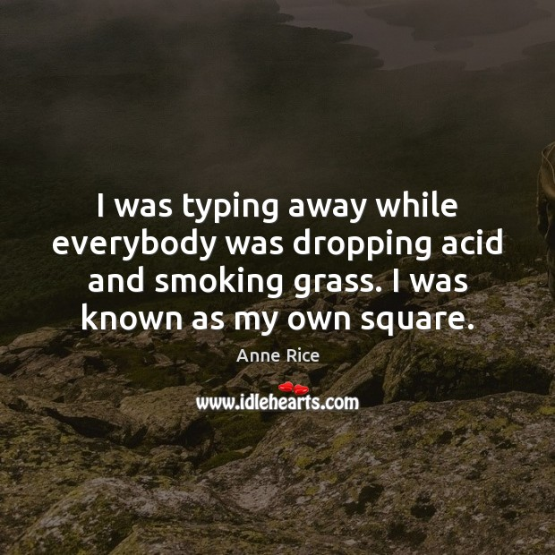 I was typing away while everybody was dropping acid and smoking grass. Anne Rice Picture Quote