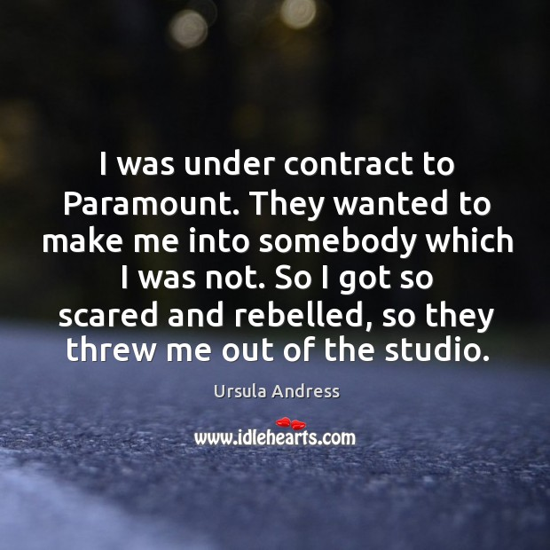 I was under contract to paramount. They wanted to make me into somebody which I was not. Ursula Andress Picture Quote