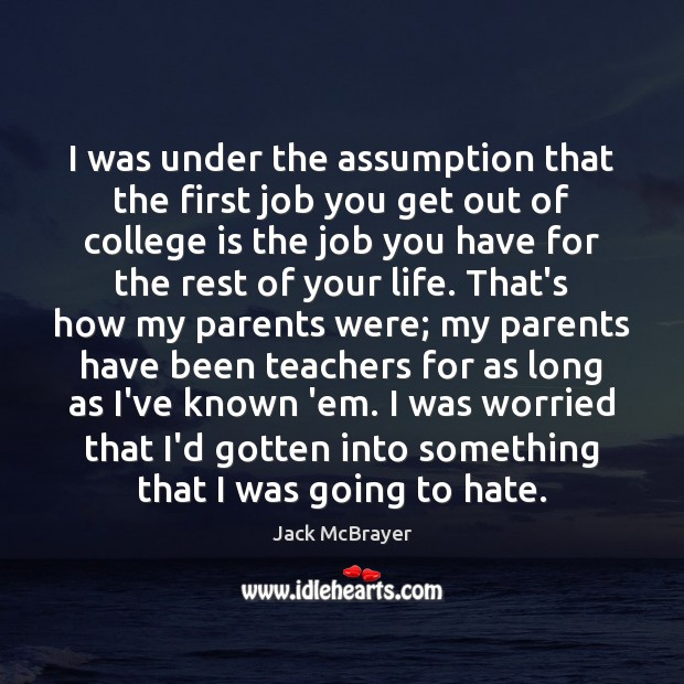 I was under the assumption that the first job you get out College Quotes Image