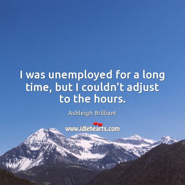 I was unemployed for a long time, but I couldn't adjust to the hours. Image
