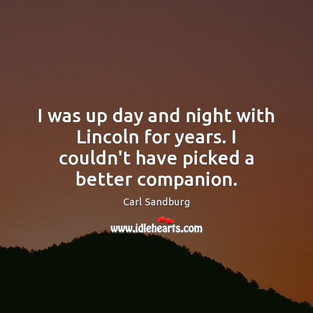 I was up day and night with Lincoln for years. I couldn't have picked a better companion. Carl Sandburg Picture Quote