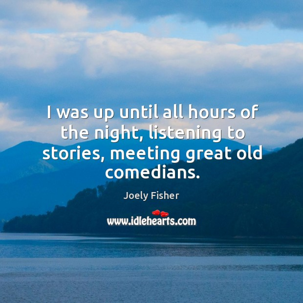 I was up until all hours of the night, listening to stories, meeting great old comedians. Joely Fisher Picture Quote