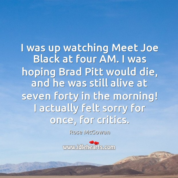 I was up watching meet joe black at four am. I was hoping brad pitt would die Rose McGowan Picture Quote