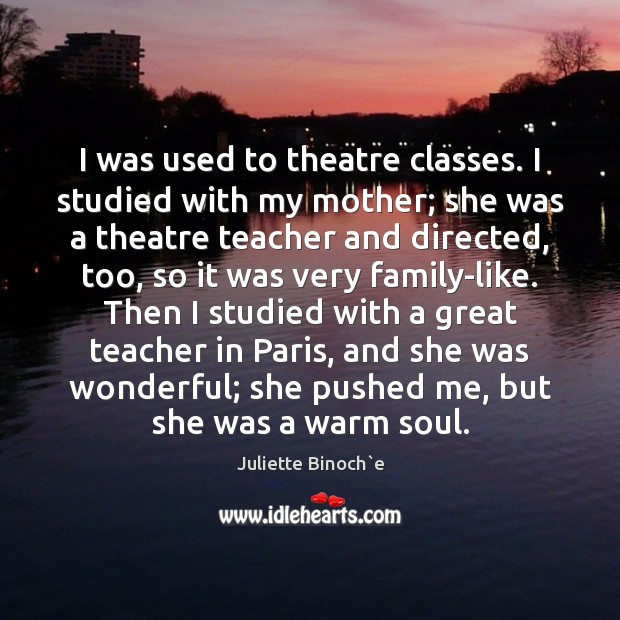 I was used to theatre classes. I studied with my mother; she Image