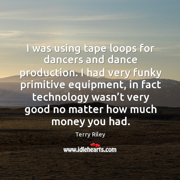 I was using tape loops for dancers and dance production. I had very funky primitive equipment Image
