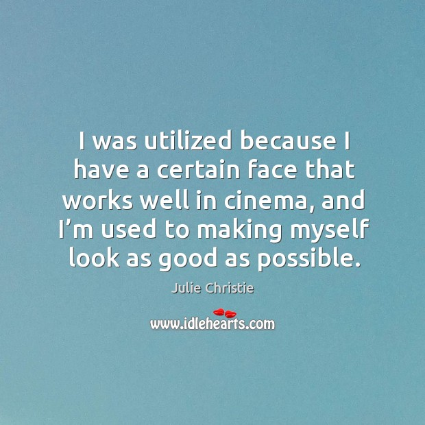 I was utilized because I have a certain face that works well in cinema, and I'm used to Julie Christie Picture Quote