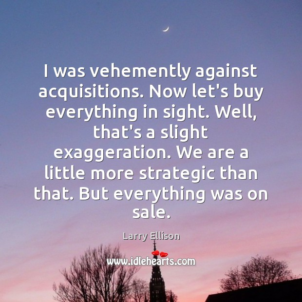 I was vehemently against acquisitions. Now let's buy everything in sight. Well, Larry Ellison Picture Quote