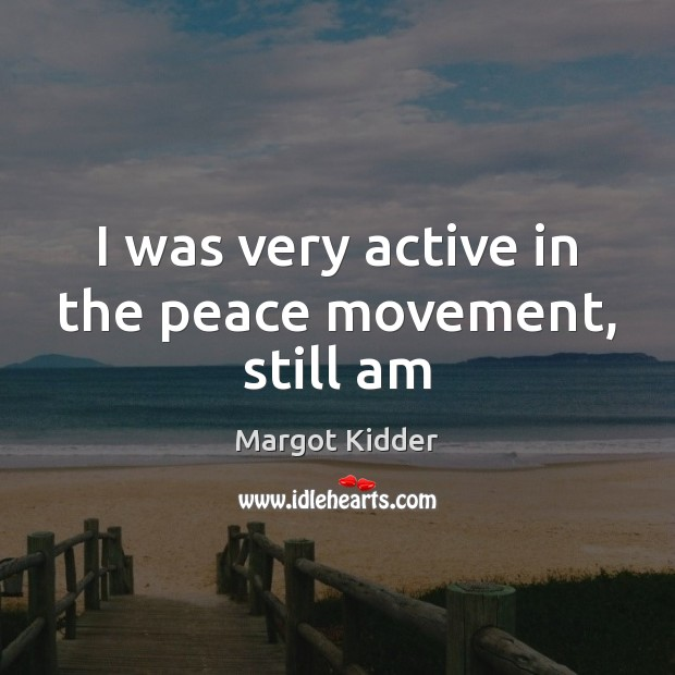 I was very active in the peace movement, still am Image