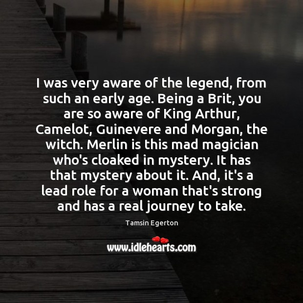 I was very aware of the legend, from such an early age. Tamsin Egerton Picture Quote