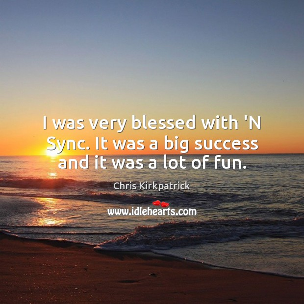 I was very blessed with 'N Sync. It was a big success and it was a lot of fun. Image
