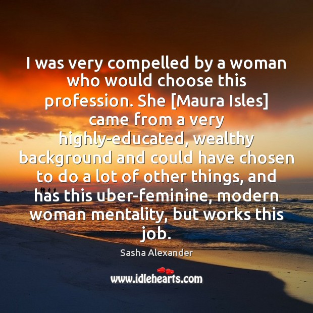 Image, I was very compelled by a woman who would choose this profession.
