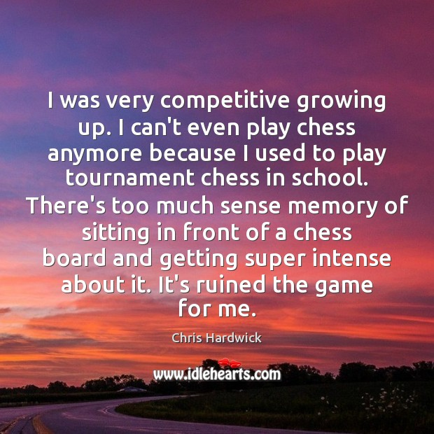 I was very competitive growing up. I can't even play chess anymore Chris Hardwick Picture Quote