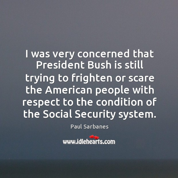 I was very concerned that president bush is still trying to frighten or scare the Image