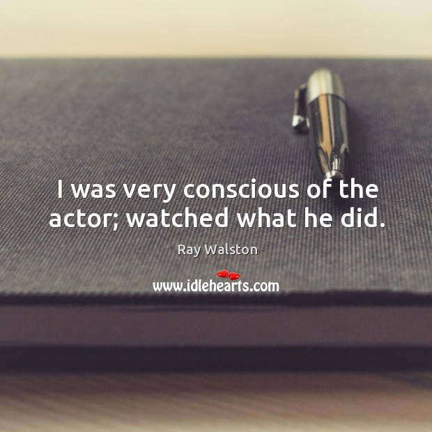 I was very conscious of the actor; watched what he did. Image