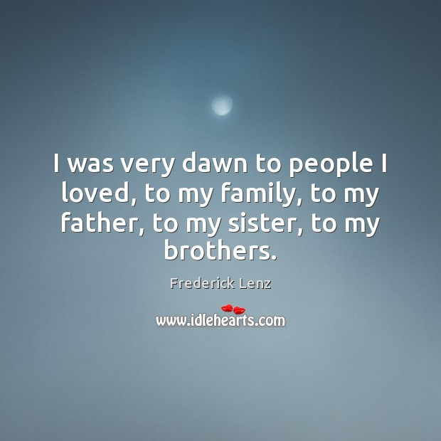 Image, I was very dawn to people I loved, to my family, to