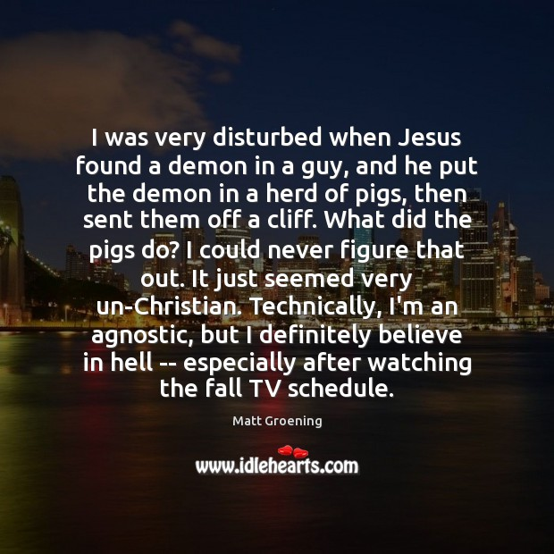 I was very disturbed when Jesus found a demon in a guy, Matt Groening Picture Quote