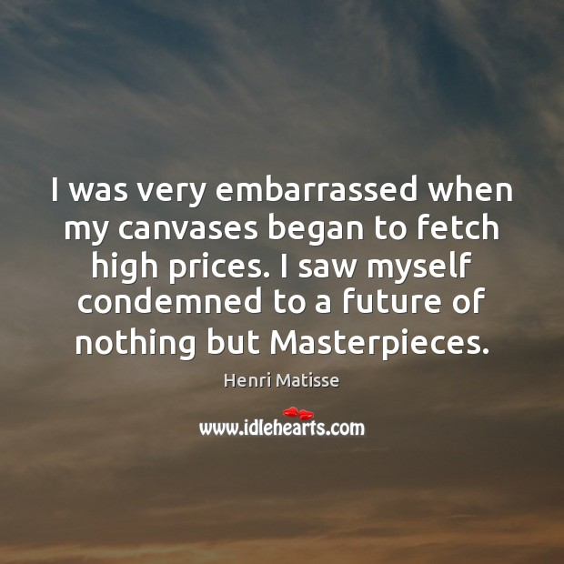 I was very embarrassed when my canvases began to fetch high prices. Image