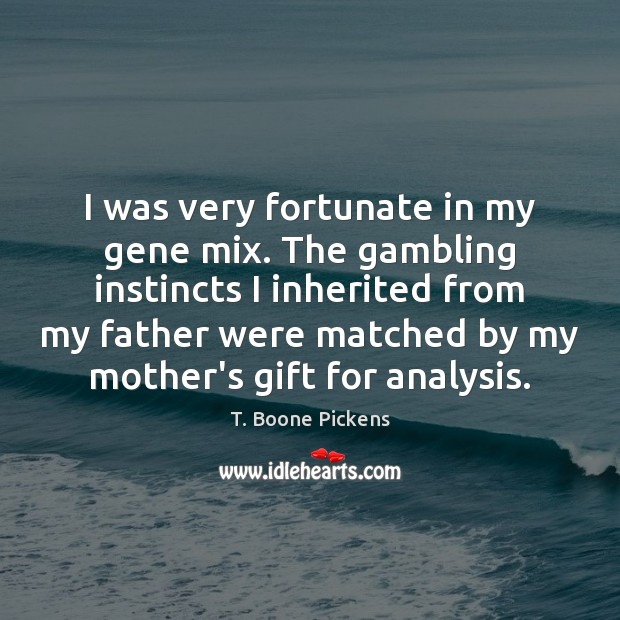 I was very fortunate in my gene mix. The gambling instincts I T. Boone Pickens Picture Quote