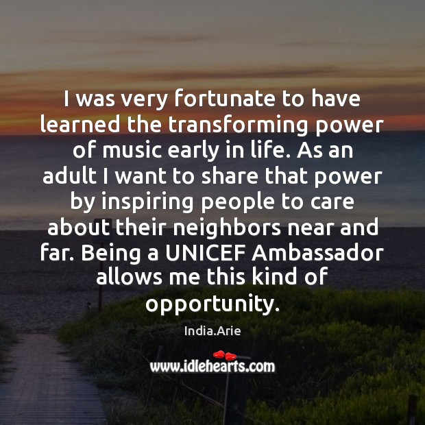 I was very fortunate to have learned the transforming power of music India.Arie Picture Quote