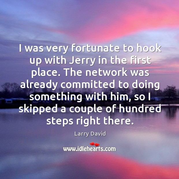 I was very fortunate to hook up with jerry in the first place. Image