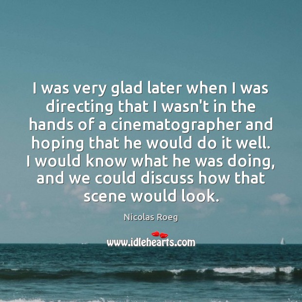 I was very glad later when I was directing that I wasn't Image
