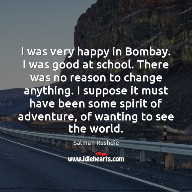 I was very happy in Bombay. I was good at school. There Salman Rushdie Picture Quote