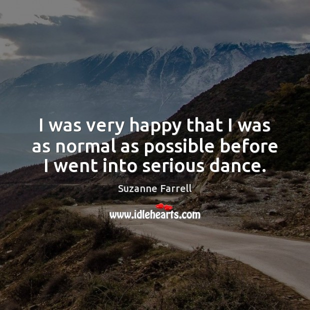 I was very happy that I was as normal as possible before I went into serious dance. Suzanne Farrell Picture Quote
