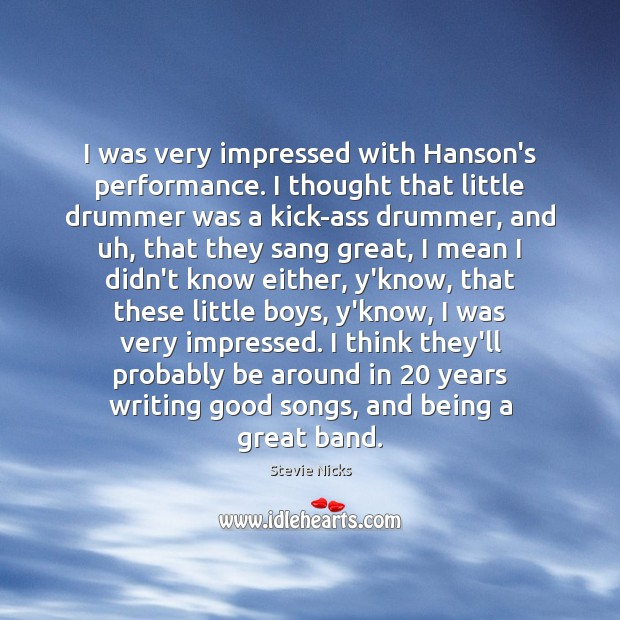 I was very impressed with Hanson's performance. I thought that little drummer Stevie Nicks Picture Quote