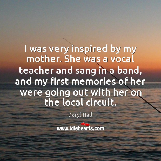 Image, I was very inspired by my mother. She was a vocal teacher