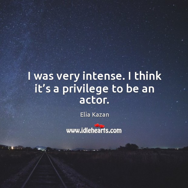 I was very intense. I think it's a privilege to be an actor. Elia Kazan Picture Quote