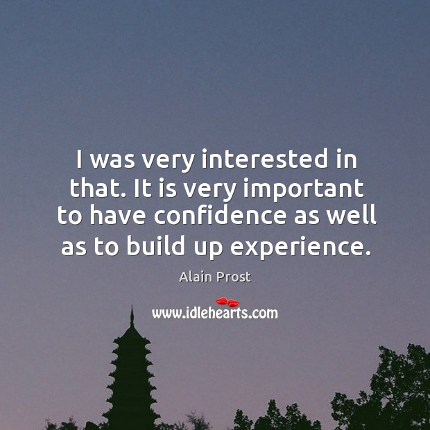 I was very interested in that. It is very important to have confidence as well as to build up experience. Image