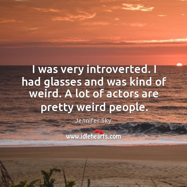 I was very introverted. I had glasses and was kind of weird. A lot of actors are pretty weird people. Jennifer Sky Picture Quote